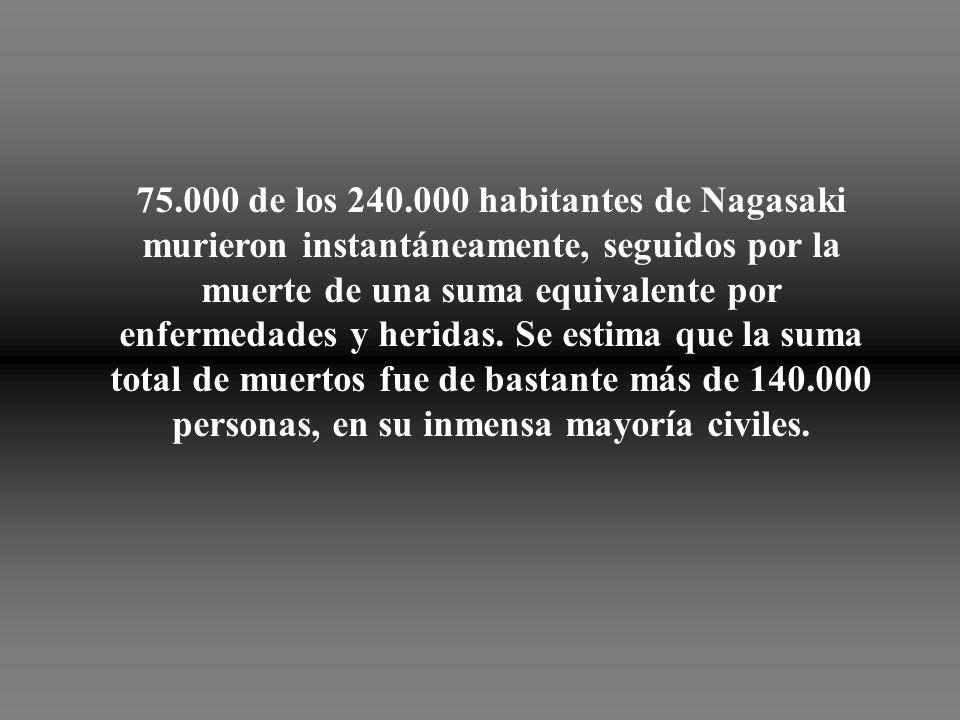75.000 de los 240.000 habitantes de Nagasaki murieron instantáneamente, seguidos por la muerte de una suma equivalente por enfermedades y heridas.