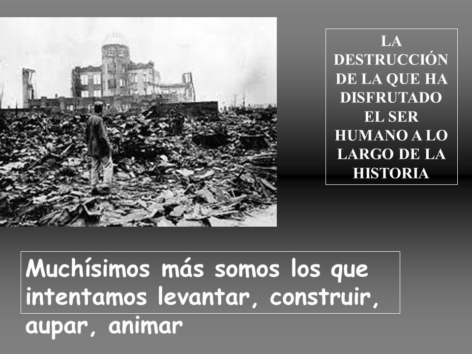 LA DESTRUCCIÓN DE LA QUE HA DISFRUTADO EL SER HUMANO A LO LARGO DE LA HISTORIA