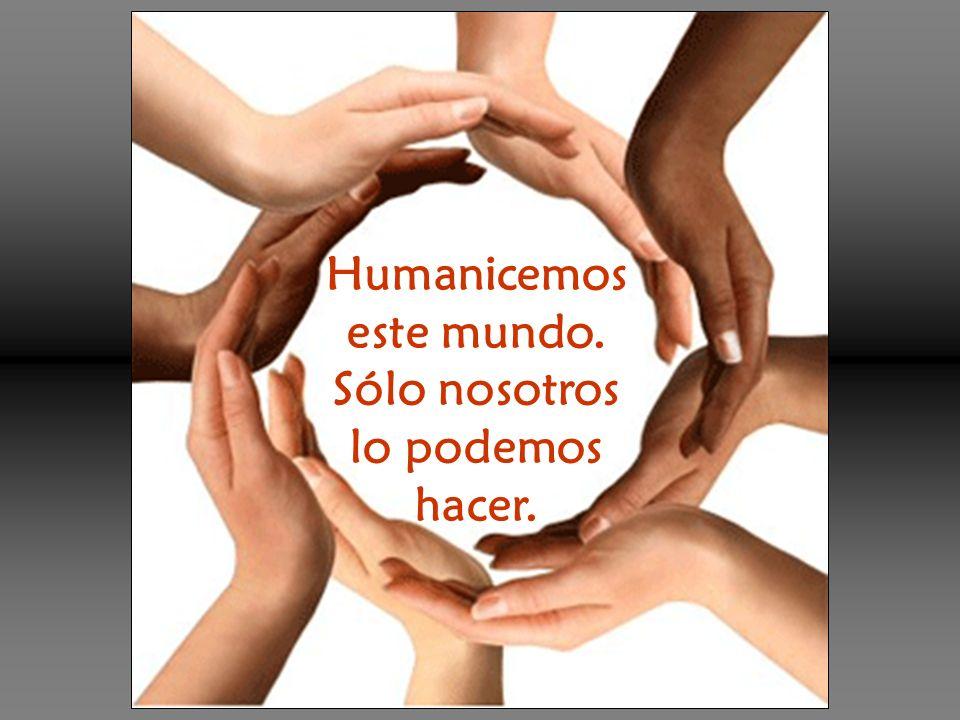 Humanicemos este mundo. Sólo nosotros lo podemos hacer.
