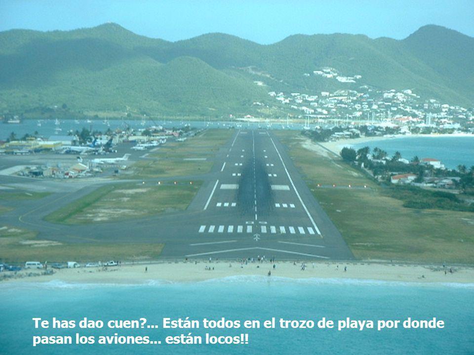 Te has dao cuen ... Están todos en el trozo de playa por donde pasan los aviones... están locos!!