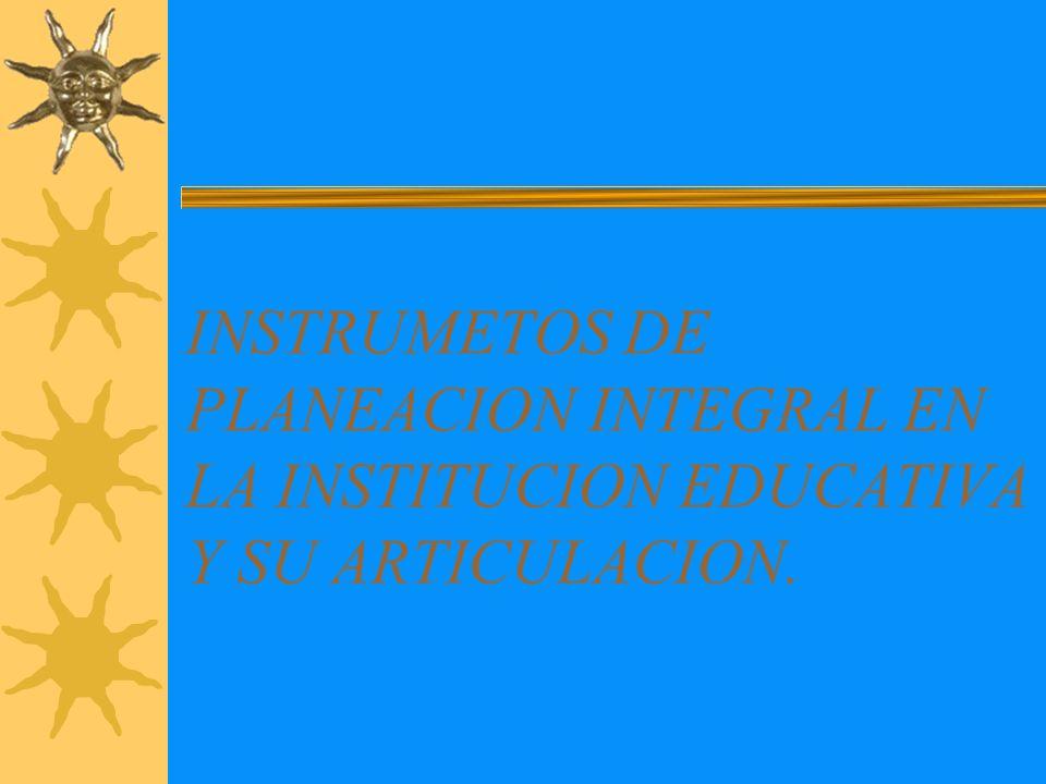 INSTRUMETOS DE PLANEACION INTEGRAL EN LA INSTITUCION EDUCATIVA Y SU ARTICULACION.
