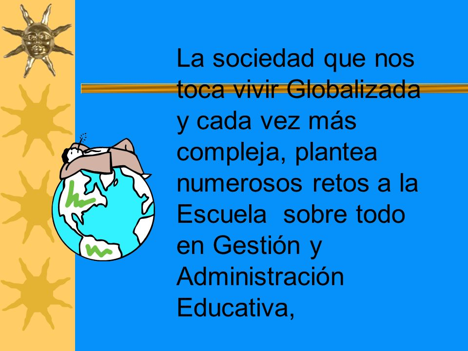 La sociedad que nos toca vivir Globalizada y cada vez más compleja, plantea numerosos retos a la Escuela sobre todo en Gestión y Administración Educativa,