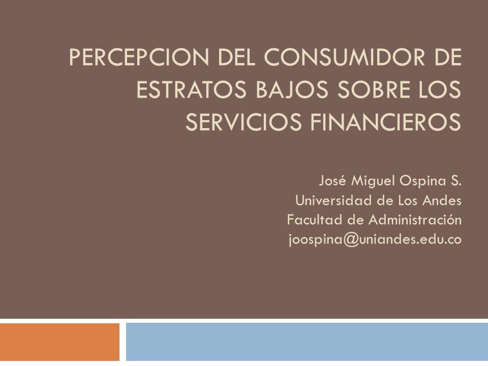 PERCEPCION DEL CONSUMIDOR DE ESTRATOS BAJOS SOBRE LOS SERVICIOS FINANCIEROS José Miguel Ospina S.
