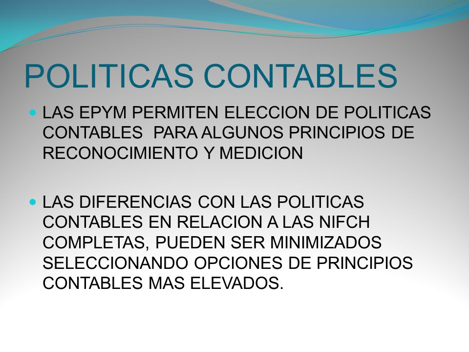 POLITICAS CONTABLES LAS EPYM PERMITEN ELECCION DE POLITICAS CONTABLES PARA ALGUNOS PRINCIPIOS DE RECONOCIMIENTO Y MEDICION.