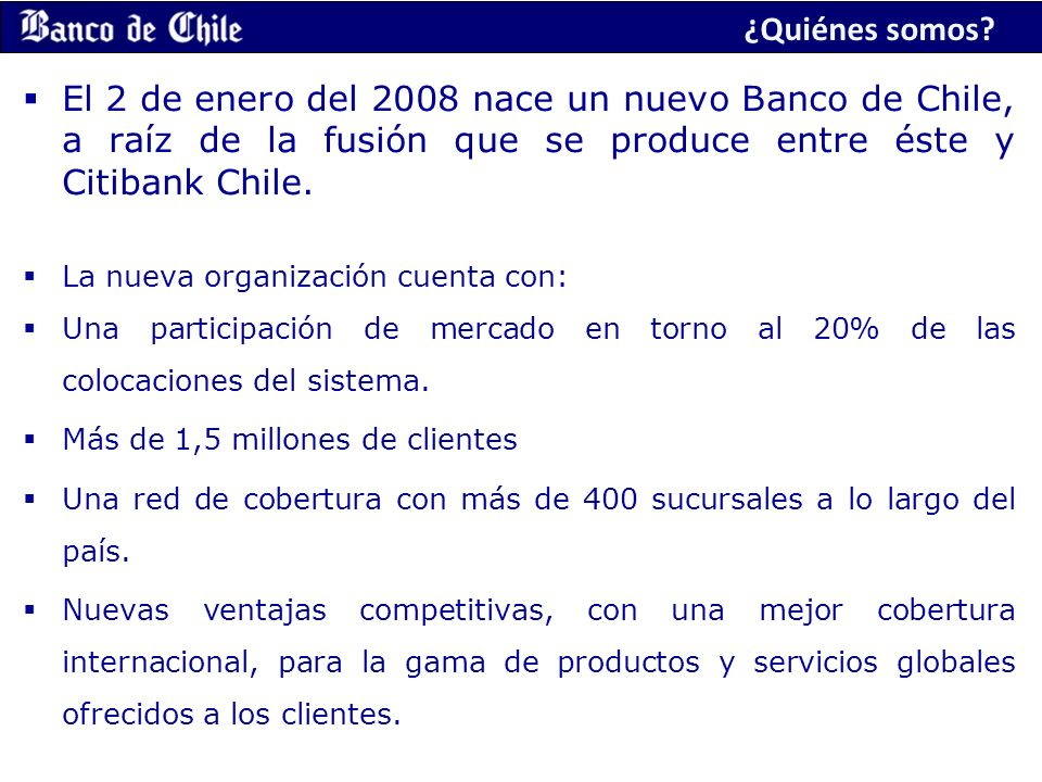 ¿Quiénes somos El 2 de enero del 2008 nace un nuevo Banco de Chile, a raíz de la fusión que se produce entre éste y Citibank Chile.