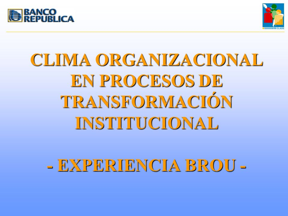 CLIMA ORGANIZACIONAL EN PROCESOS DE TRANSFORMACIÓN INSTITUCIONAL - EXPERIENCIA BROU -