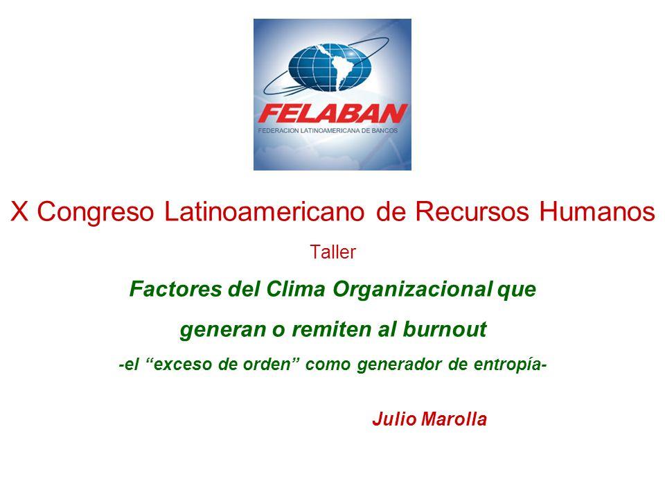 X Congreso Latinoamericano de Recursos Humanos Taller Factores del Clima Organizacional que generan o remiten al burnout -el exceso de orden como generador de entropía- Julio Marolla