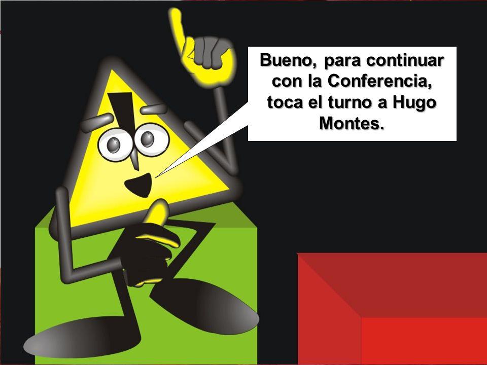 Bueno, para continuar con la Conferencia, toca el turno a Hugo Montes.