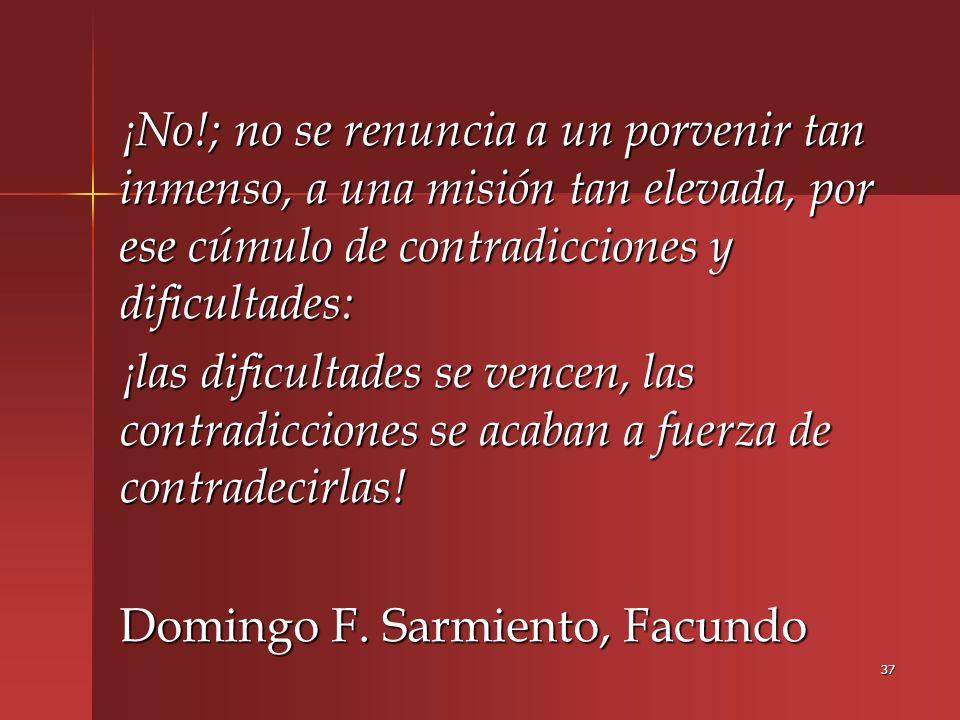 ¡No!; no se renuncia a un porvenir tan inmenso, a una misión tan elevada, por ese cúmulo de contradicciones y dificultades: