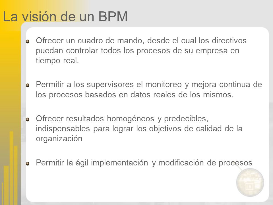 La visión de un BPM Ofrecer un cuadro de mando, desde el cual los directivos puedan controlar todos los procesos de su empresa en tiempo real.
