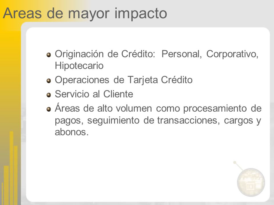 Areas de mayor impacto Originación de Crédito: Personal, Corporativo, Hipotecario. Operaciones de Tarjeta Crédito.
