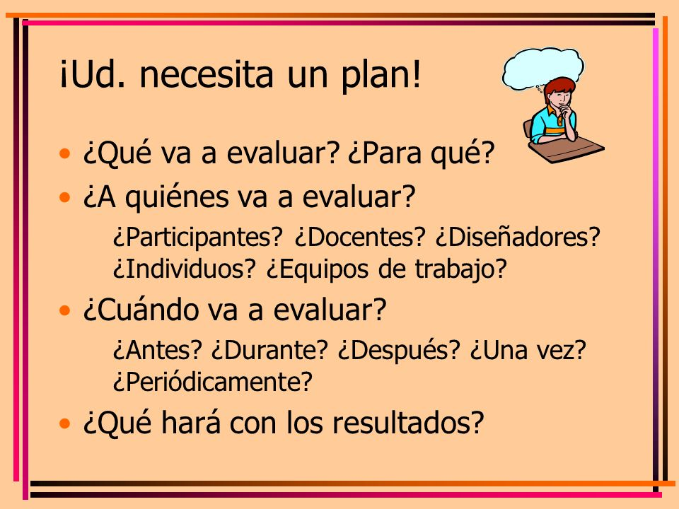¡Ud. necesita un plan! ¿Qué va a evaluar ¿Para qué