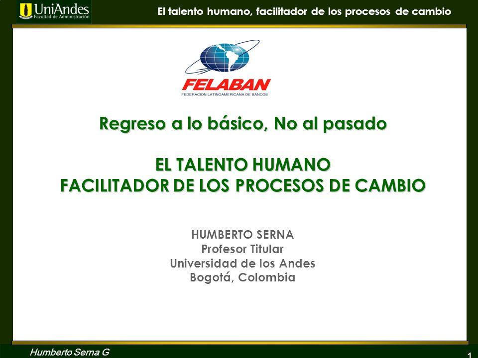 Regreso a lo básico, No al pasado EL TALENTO HUMANO FACILITADOR DE LOS PROCESOS DE CAMBIO HUMBERTO SERNA Profesor Titular Universidad de los Andes Bogotá, Colombia