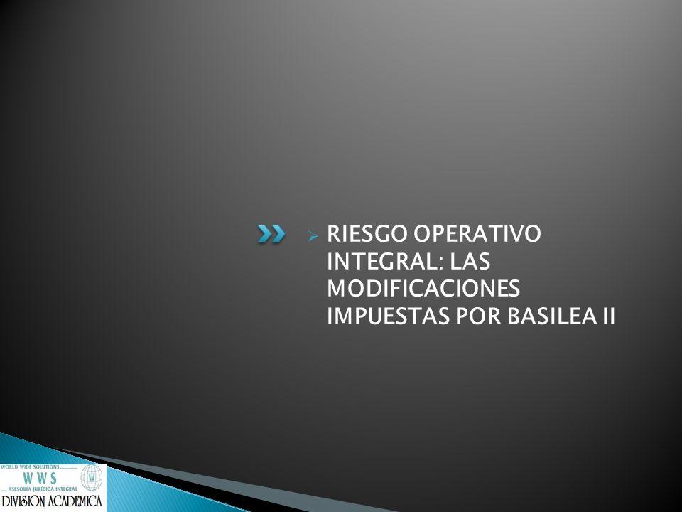 RIESGO OPERATIVO INTEGRAL: LAS MODIFICACIONES IMPUESTAS POR BASILEA II