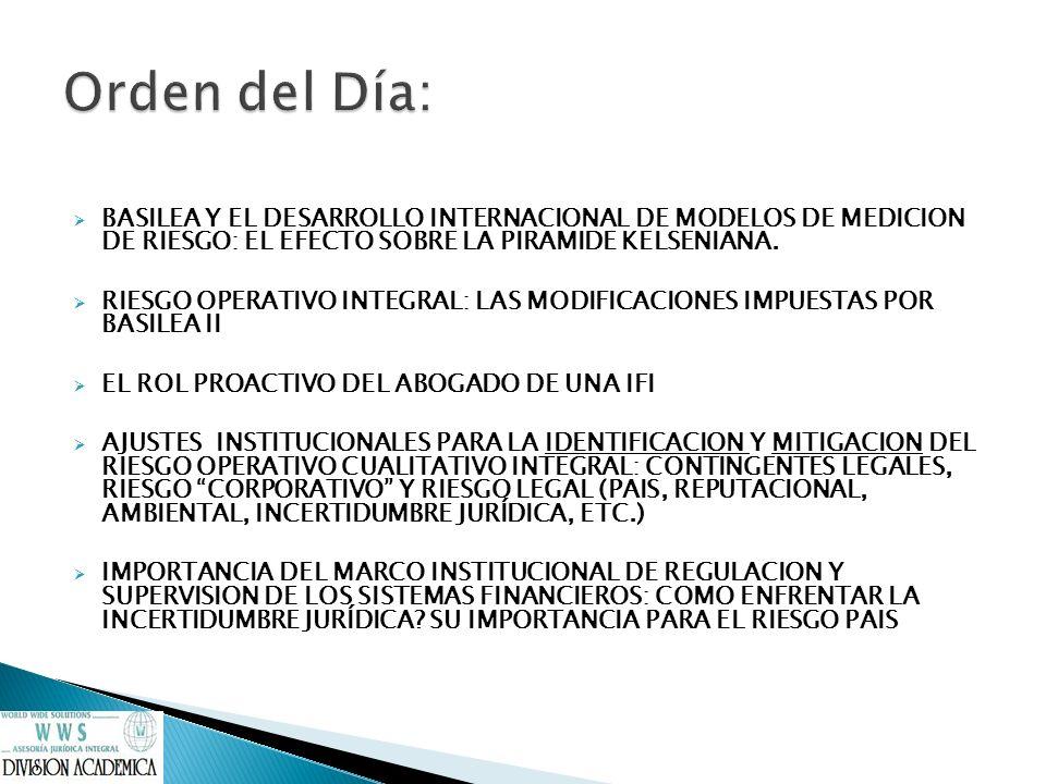 Orden del Día: BASILEA Y EL DESARROLLO INTERNACIONAL DE MODELOS DE MEDICION DE RIESGO: EL EFECTO SOBRE LA PIRAMIDE KELSENIANA.