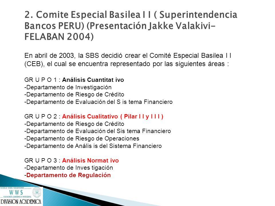 2. Comite Especial Basilea I I ( Superintendencia Bancos PERU) (Presentación Jakke Valakivi- FELABAN 2004)