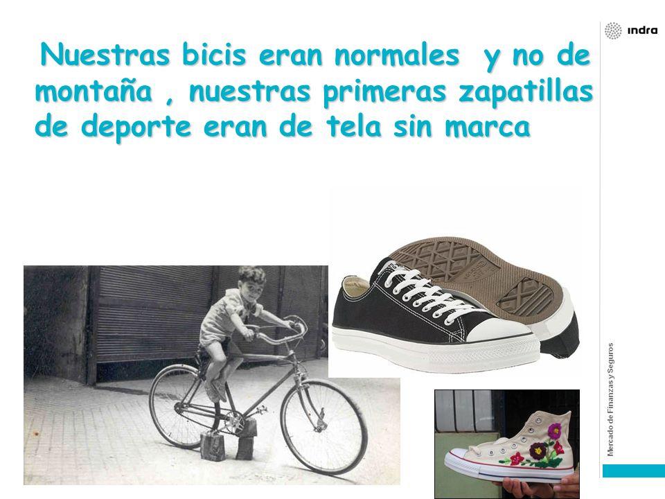 Nuestras bicis eran normales y no de montaña , nuestras primeras zapatillas de deporte eran de tela sin marca