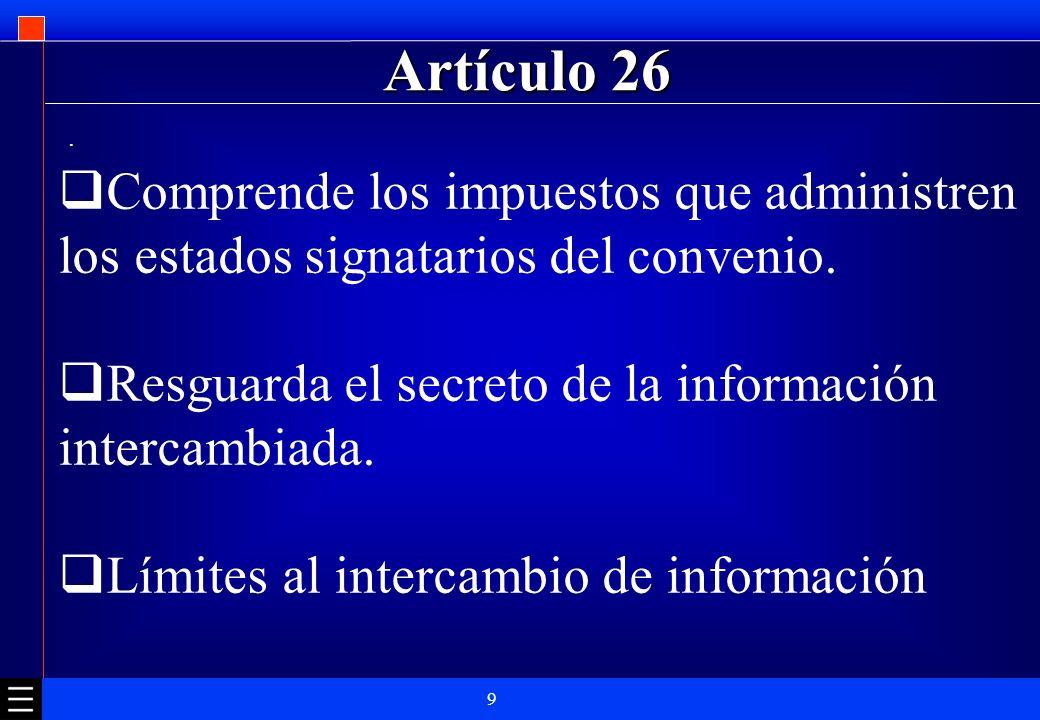 Artículo 26 . Comprende los impuestos que administren los estados signatarios del convenio. Resguarda el secreto de la información intercambiada.