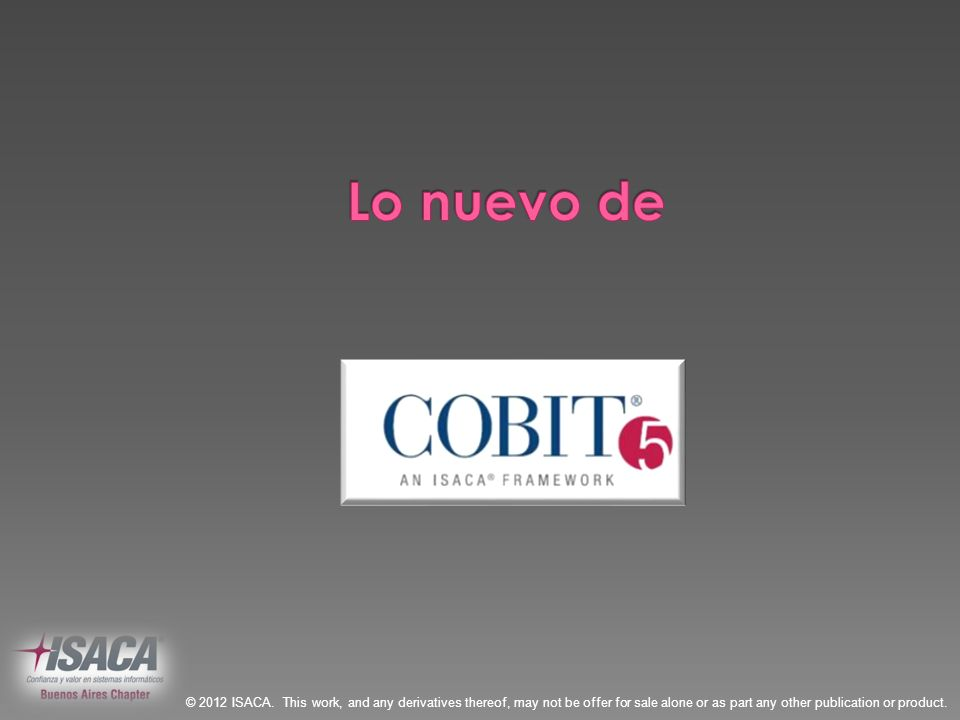 Lo nuevo de© 2012 ISACA. This work, and any derivatives thereof, may not be offer for sale alone or as part any other publication or product.