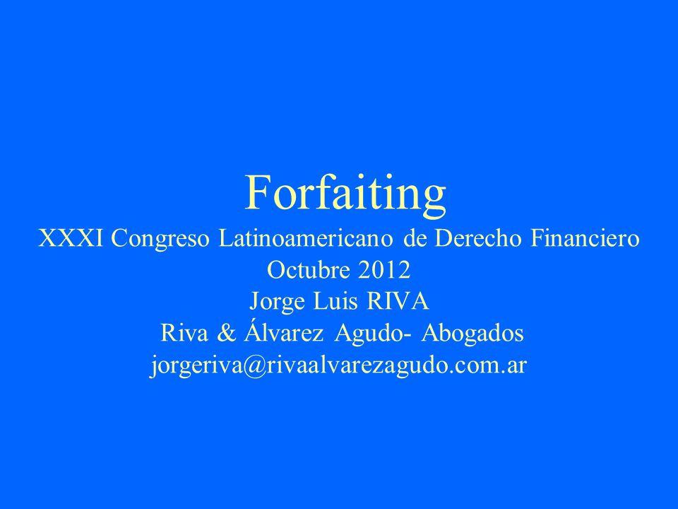 Forfaiting XXXI Congreso Latinoamericano de Derecho Financiero Octubre 2012 Jorge Luis RIVA Riva & Álvarez Agudo- Abogados jorgeriva@rivaalvarezagudo.com.ar