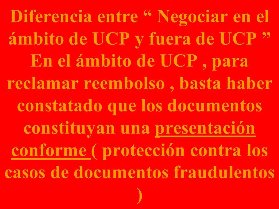 Diferencia entre Negociar en el ámbito de UCP y fuera de UCP En el ámbito de UCP , para reclamar reembolso , basta haber constatado que los documentos constituyan una presentación conforme ( protección contra los casos de documentos fraudulentos )