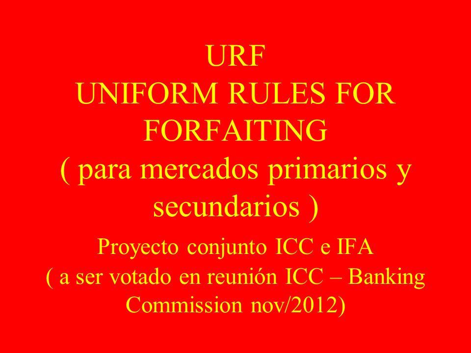 URF UNIFORM RULES FOR FORFAITING ( para mercados primarios y secundarios ) Proyecto conjunto ICC e IFA ( a ser votado en reunión ICC – Banking Commission nov/2012)