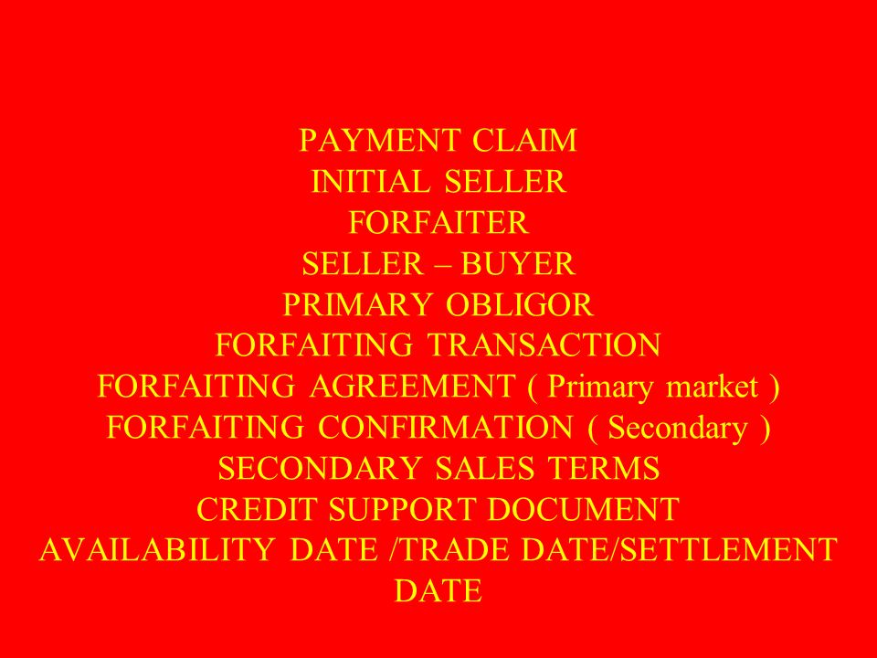 PAYMENT CLAIM INITIAL SELLER FORFAITER SELLER – BUYER PRIMARY OBLIGOR FORFAITING TRANSACTION FORFAITING AGREEMENT ( Primary market ) FORFAITING CONFIRMATION ( Secondary ) SECONDARY SALES TERMS CREDIT SUPPORT DOCUMENT AVAILABILITY DATE /TRADE DATE/SETTLEMENT DATE