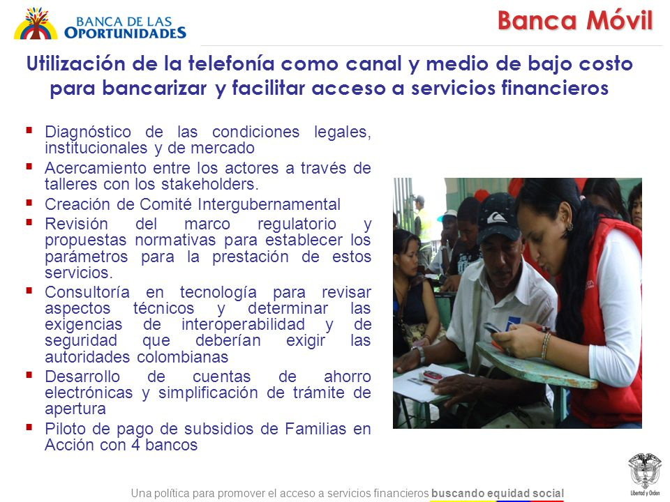 Banca Móvil Utilización de la telefonía como canal y medio de bajo costo para bancarizar y facilitar acceso a servicios financieros.