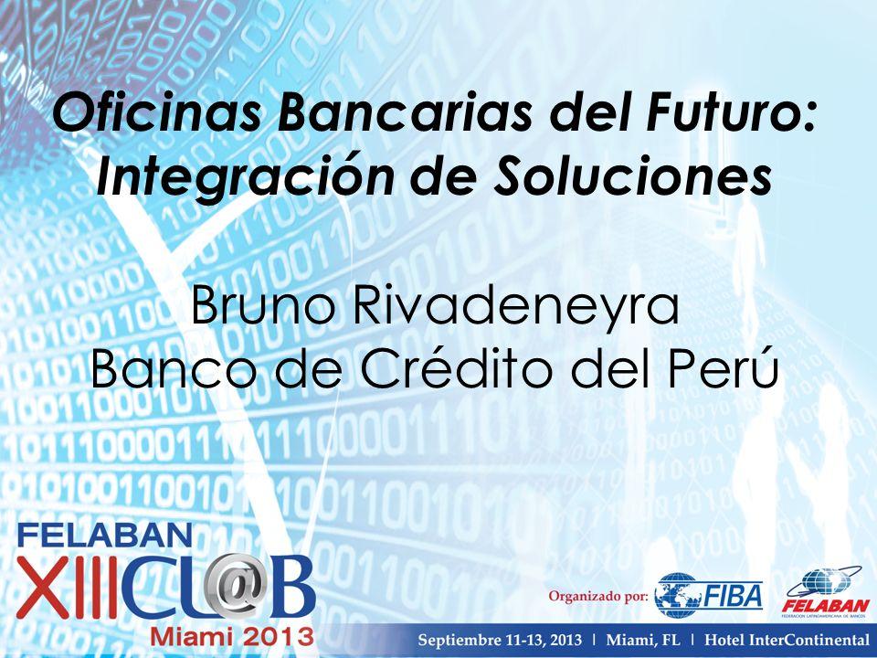 Oficinas Bancarias del Futuro: Integración de Soluciones Bruno Rivadeneyra Banco de Crédito del Perú