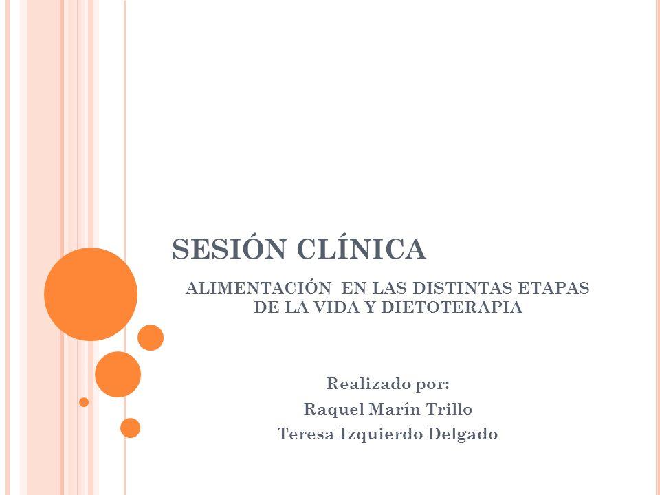 SESIÓN CLÍNICAALIMENTACIÓN EN LAS DISTINTAS ETAPAS DE LA VIDA Y DIETOTERAPIA. Realizado por: Raquel Marín Trillo.
