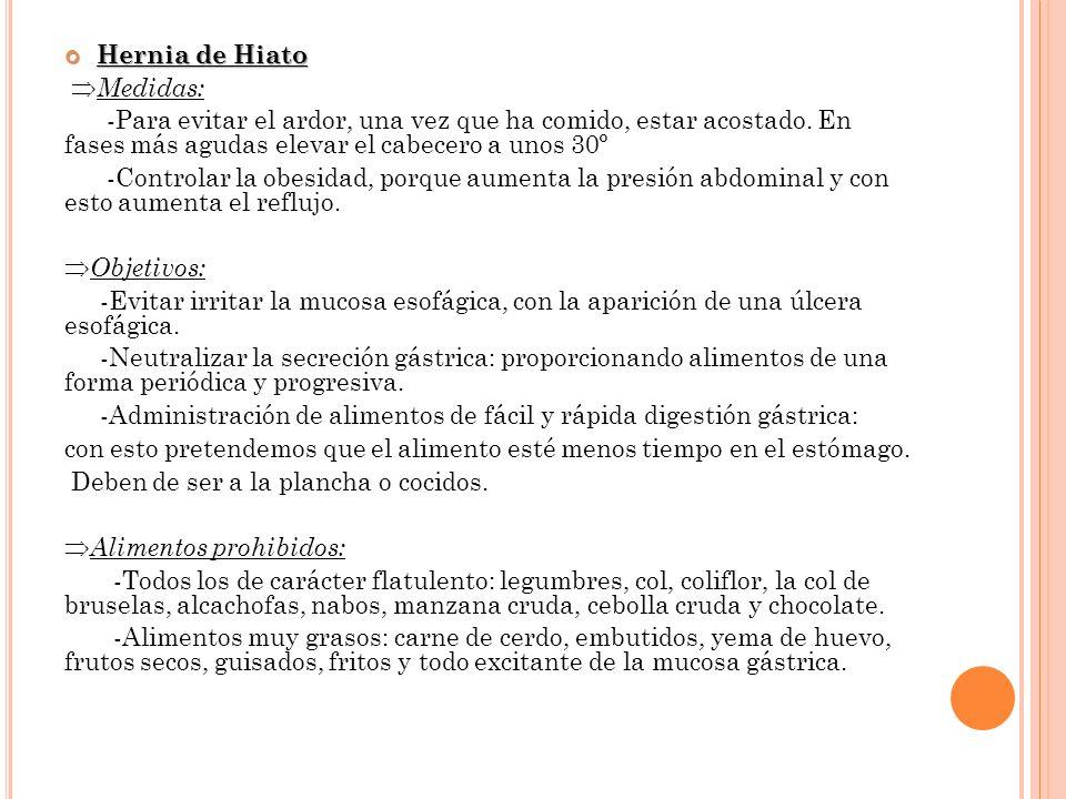 Hernia de Hiato Medidas: -Para evitar el ardor, una vez que ha comido, estar acostado. En fases más agudas elevar el cabecero a unos 30º.