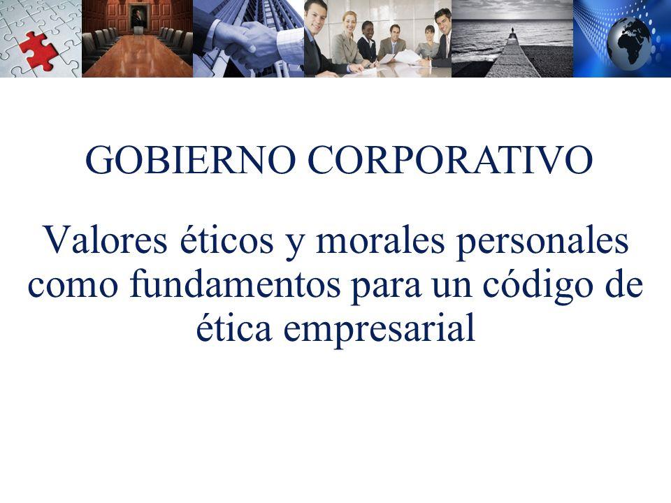 GOBIERNO CORPORATIVO Valores éticos y morales personales como fundamentos para un código de ética empresarial.