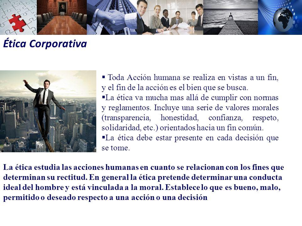 Ética Corporativa Toda Acción humana se realiza en vistas a un fin, y el fin de la acción es el bien que se busca.