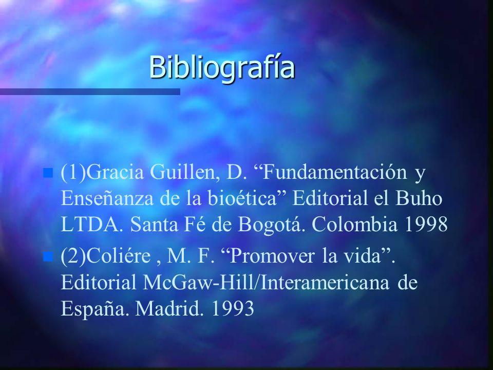 Bibliografía (1)Gracia Guillen, D. Fundamentación y Enseñanza de la bioética Editorial el Buho LTDA. Santa Fé de Bogotá. Colombia 1998.