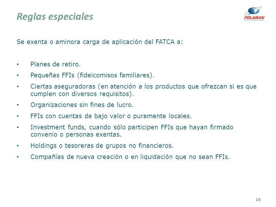 Reglas especiales Se exenta o aminora carga de aplicación del FATCA a: