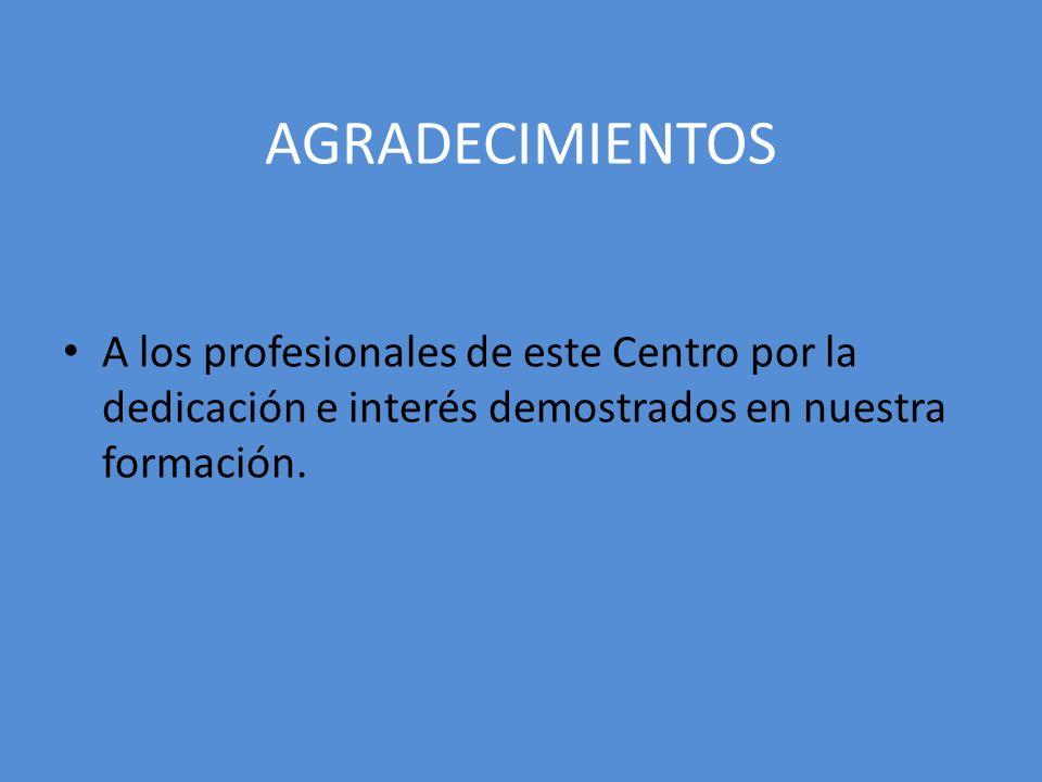 AGRADECIMIENTOSA los profesionales de este Centro por la dedicación e interés demostrados en nuestra formación.