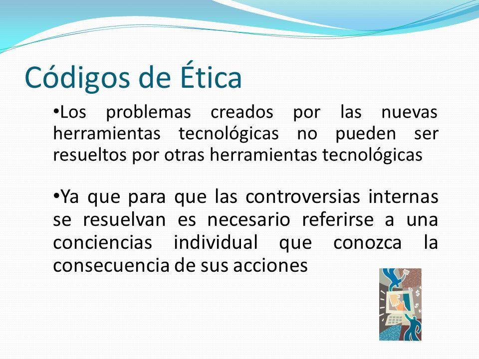 Códigos de Ética Los problemas creados por las nuevas herramientas tecnológicas no pueden ser resueltos por otras herramientas tecnológicas.