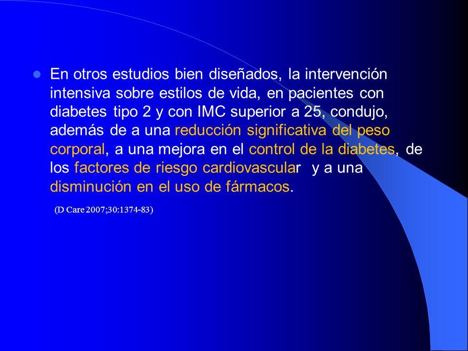 En otros estudios bien diseñados, la intervención intensiva sobre estilos de vida, en pacientes con diabetes tipo 2 y con IMC superior a 25, condujo, además de a una reducción significativa del peso corporal, a una mejora en el control de la diabetes, de los factores de riesgo cardiovascular y a una disminución en el uso de fármacos.