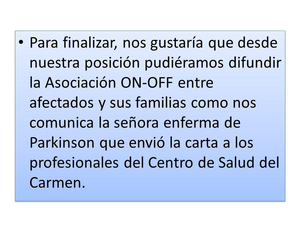 Para finalizar, nos gustaría que desde nuestra posición pudiéramos difundir la Asociación ON-OFF entre afectados y sus familias como nos comunica la señora enferma de Parkinson que envió la carta a los profesionales del Centro de Salud del Carmen.