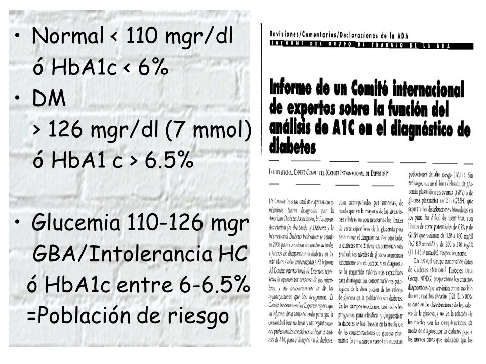 Normal < 110 mgr/dl ó HbA1c < 6% DM > 126 mgr/dl (7 mmol)