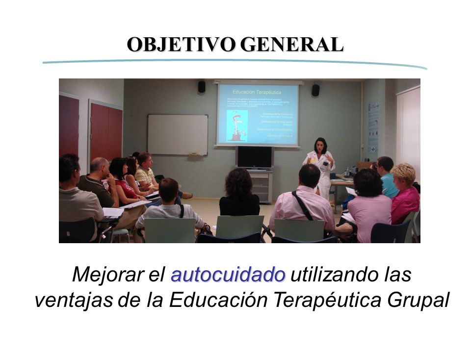 OBJETIVO GENERAL Mejorar el autocuidado utilizando las ventajas de la Educación Terapéutica Grupal