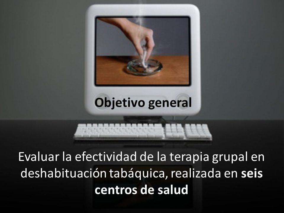 Objetivo general Evaluar la efectividad de la terapia grupal en deshabituación tabáquica, realizada en seis centros de salud.