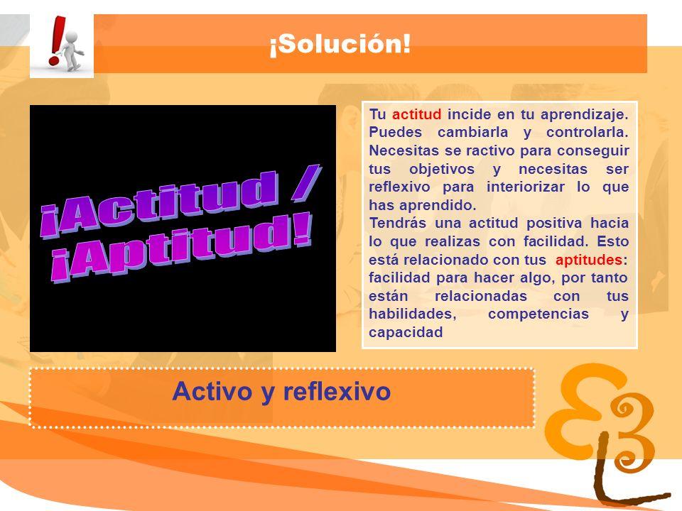 ¡Actitud / ¡Aptitud! ¡Solución! Activo y reflexivo