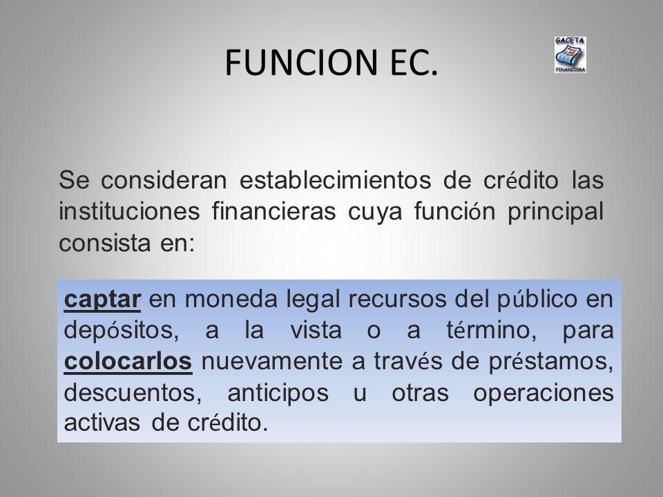 FUNCION EC. Se consideran establecimientos de crédito las instituciones financieras cuya función principal consista en: