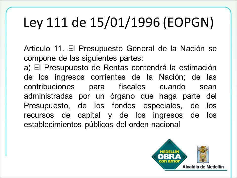 Ley 111 de 15/01/1996 (EOPGN) Articulo 11. El Presupuesto General de la Nación se compone de las siguientes partes: