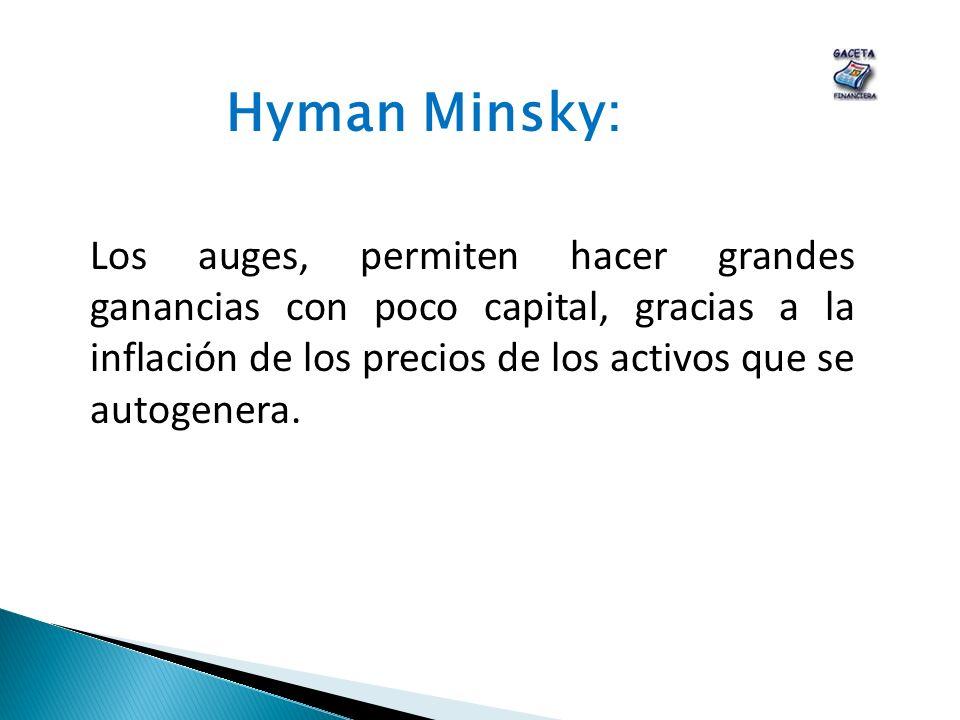 Hyman Minsky: Los auges, permiten hacer grandes ganancias con poco capital, gracias a la inflación de los precios de los activos que se autogenera.