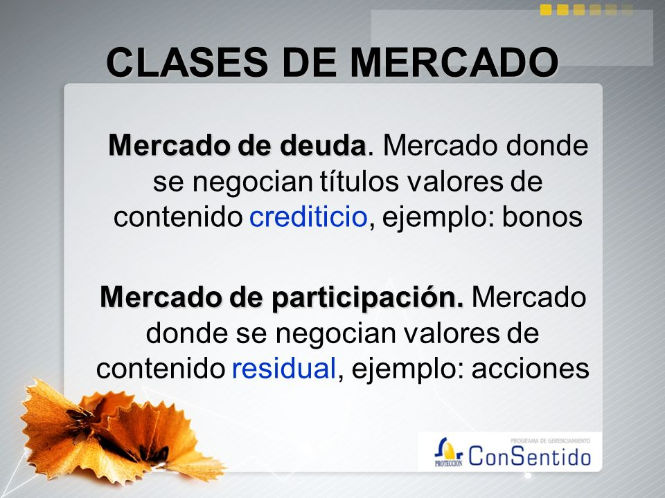 CLASES DE MERCADOMercado de deuda. Mercado donde se negocian títulos valores de contenido crediticio, ejemplo: bonos.
