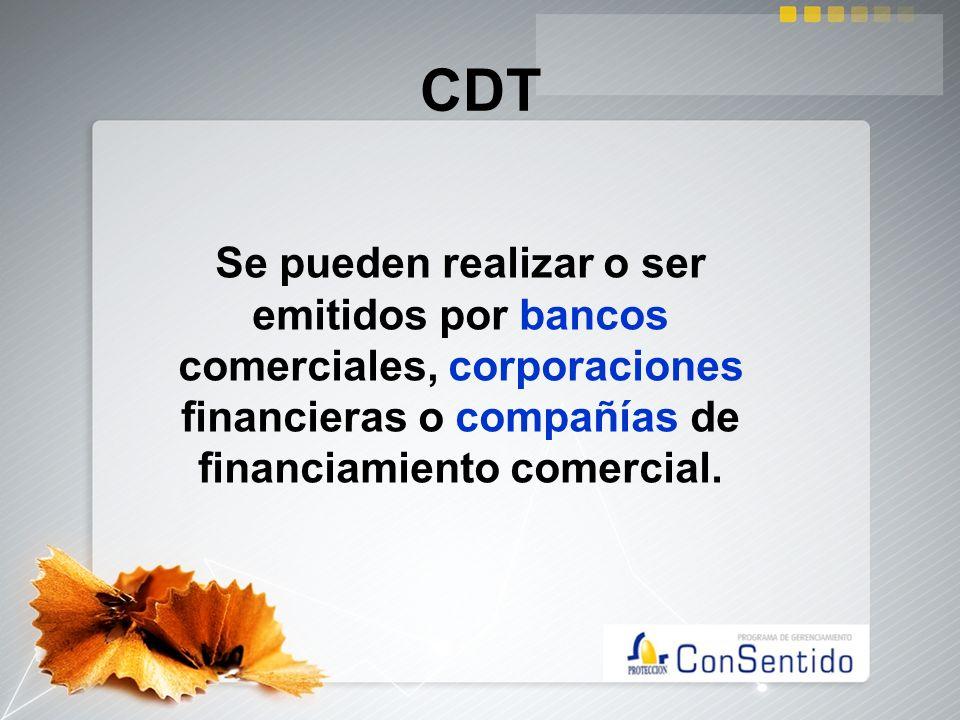 CDTSe pueden realizar o ser emitidos por bancos comerciales, corporaciones financieras o compañías de financiamiento comercial.