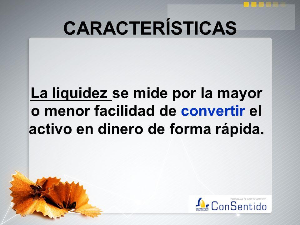 CARACTERÍSTICASLa liquidez se mide por la mayor o menor facilidad de convertir el activo en dinero de forma rápida.
