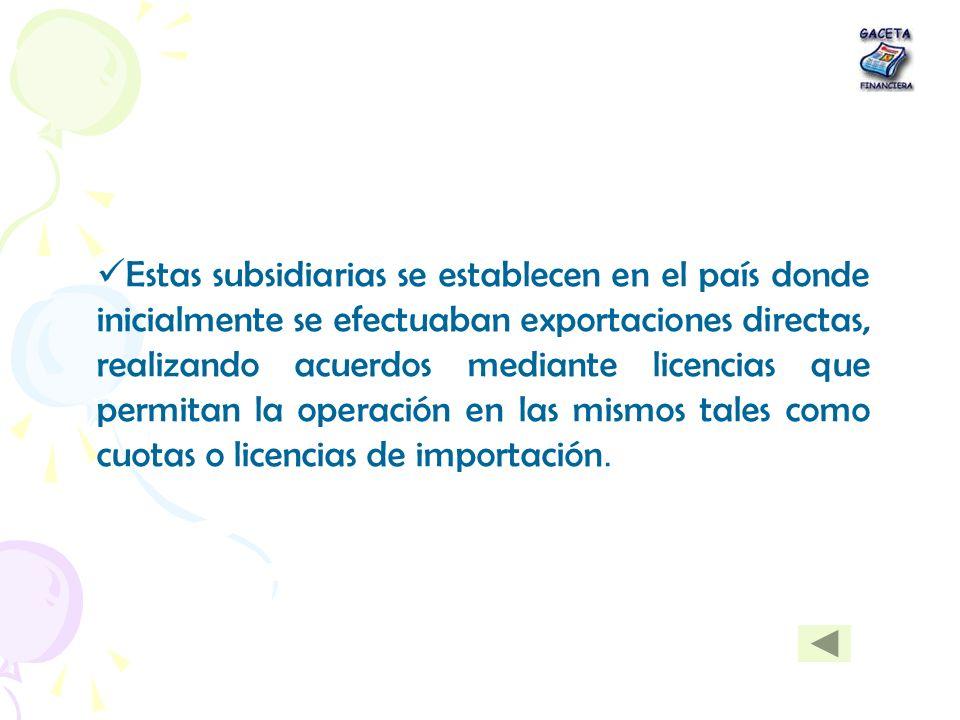 Estas subsidiarias se establecen en el país donde inicialmente se efectuaban exportaciones directas, realizando acuerdos mediante licencias que permitan la operación en las mismos tales como cuotas o licencias de importación.